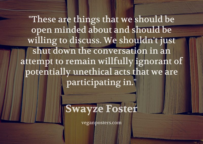 These are things that we should be open minded about and should be willing to discuss. We shouldn't just shut down the conversation in an attempt to remain willfully ignorant of potentially unethical acts that we are participating in.