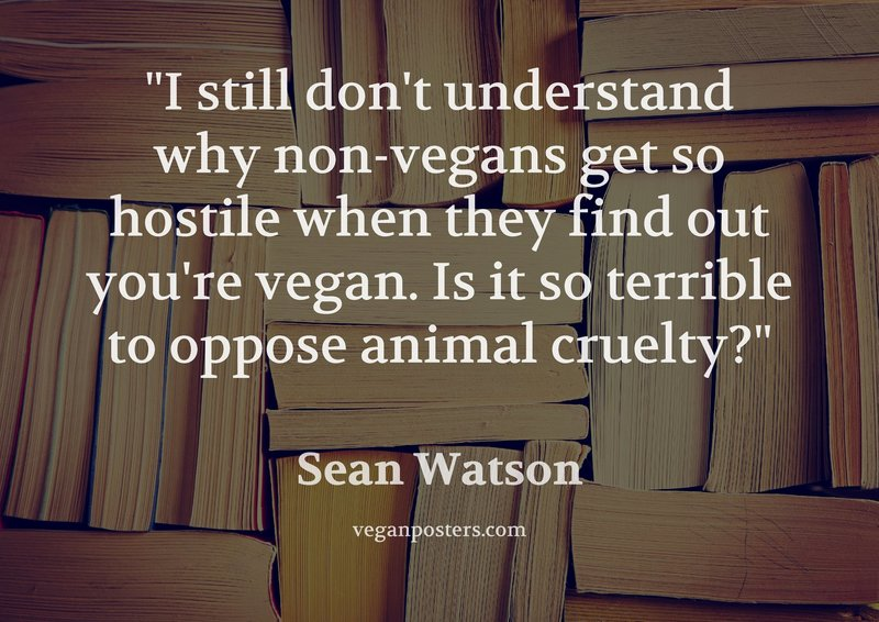 I still don't understand why non-vegans get so hostile when they find out you're vegan. Is it so terrible to oppose animal cruelty?