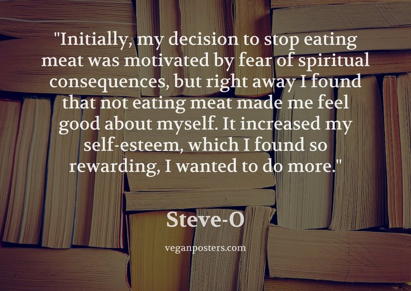 Initially, my decision to stop eating meat was motivated by fear of spiritual consequences, but right away I found that not eating meat made me feel good about myself. It increased my self-esteem, which I found so rewarding, I wanted to do more.