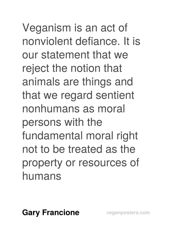 Veganism is an act of nonviolent defiance. It is our statement that we reject the notion that animals are things and that we regard sentient nonhumans as moral persons with the fundamental moral right not to be treated as the property or resources of humans