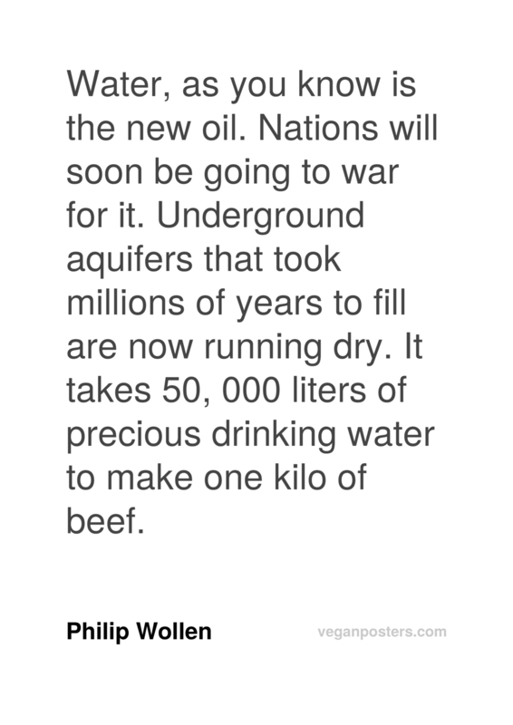 Water, as you know is the new oil. Nations will soon be going to war for it. Underground aquifers that took millions of years to fill are now running dry. It takes 50, 000 liters of precious drinking water to make one kilo of beef.