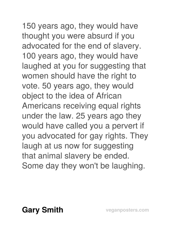 150 years ago, they would have thought you were absurd if you advocated for the end of slavery. 100 years ago, they would have laughed at you for suggesting that women should have the right to vote. 50 years ago, they would object to the idea of African Americans receiving equal rights under the law. 25 years ago they would have called you a pervert if you advocated for gay rights. They laugh at us now for suggesting that animal slavery be ended. Some day they won't be laughing.