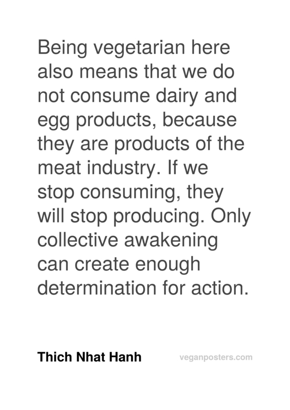 Being vegetarian here also means that we do not consume dairy and egg products, because they are products of the meat industry. If we stop consuming, they will stop producing. Only collective awakening can create enough determination for action.
