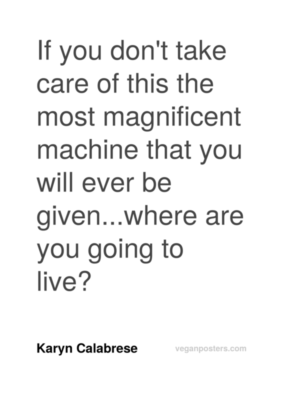 If you don't take care of this the most magnificent machine that you will ever be given...where are you going to live?