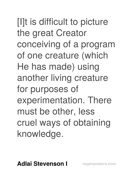 [I]t is difficult to picture the great Creator conceiving of a program of one creature (which He has made) using another living creature for purposes of experimentation. There must be other, less cruel ways of obtaining knowledge.
