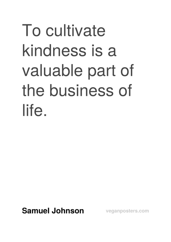 To cultivate kindness is a valuable part of the business of life.