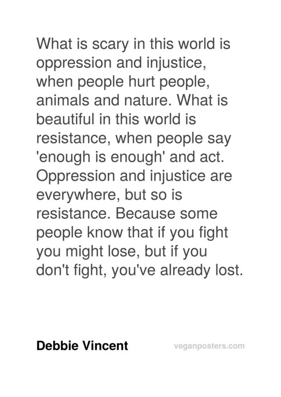 What is scary in this world is oppression and injustice, when people hurt people, animals and nature. What is beautiful in this world is resistance, when people say 'enough is enough' and act. Oppression and injustice are everywhere, but so is resistance. Because some people know that if you fight you might lose, but if you don't fight, you've already lost.