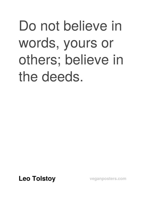 Do not believe in words, yours or others; believe in the deeds.