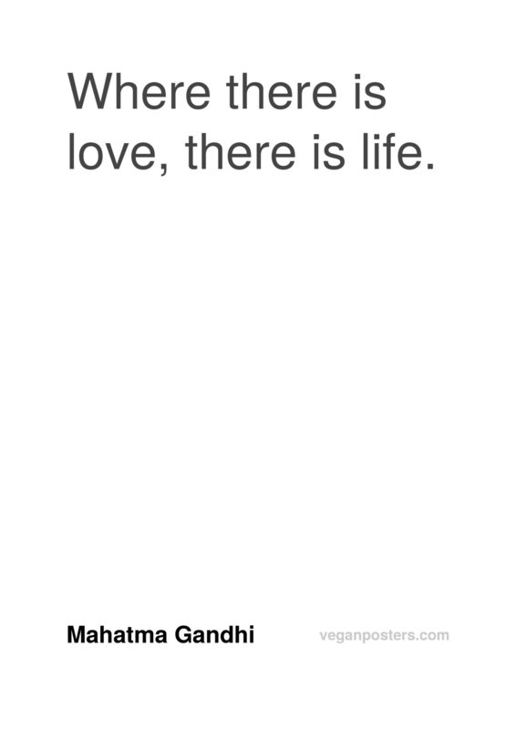 Where there is love, there is life.
