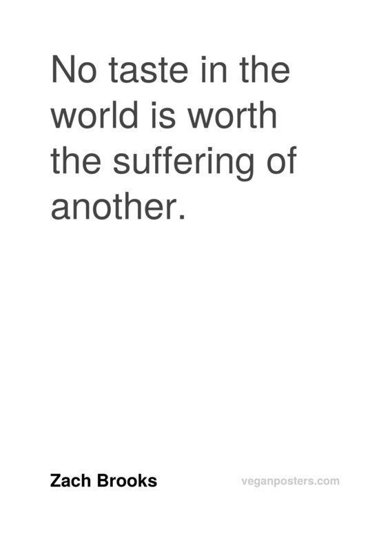 No taste in the world is worth the suffering of another.