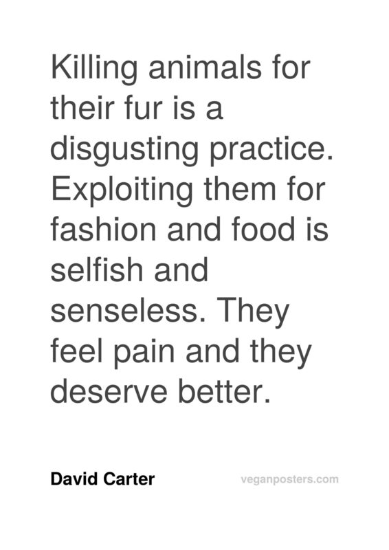 Killing animals for their fur is a disgusting practice. Exploiting them for fashion and food is selfish and senseless. They feel pain and they deserve better.