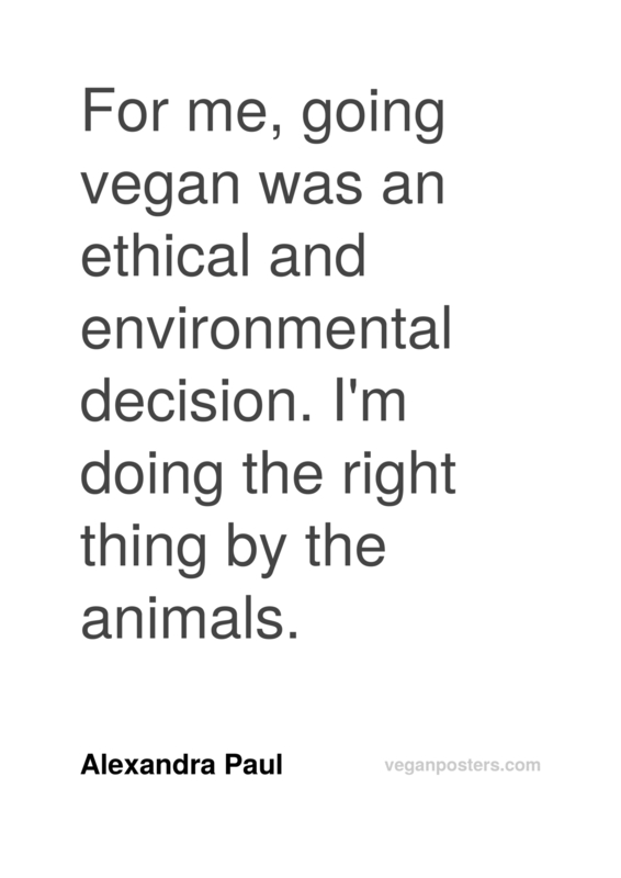 For me, going vegan was an ethical and environmental decision. I'm doing the right thing by the animals.