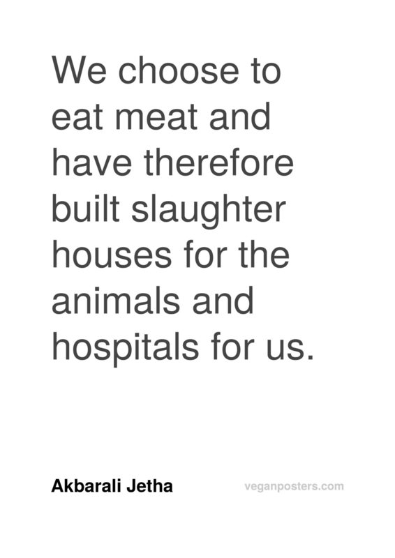 We choose to eat meat and have therefore built slaughter houses for the animals and hospitals for us.