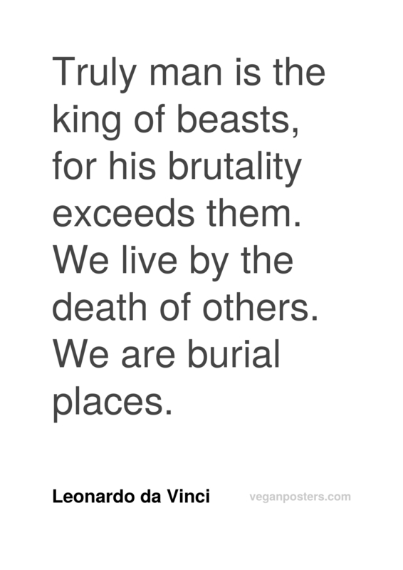 Truly man is the king of beasts, for his brutality exceeds them. We live by the death of others. We are burial places.