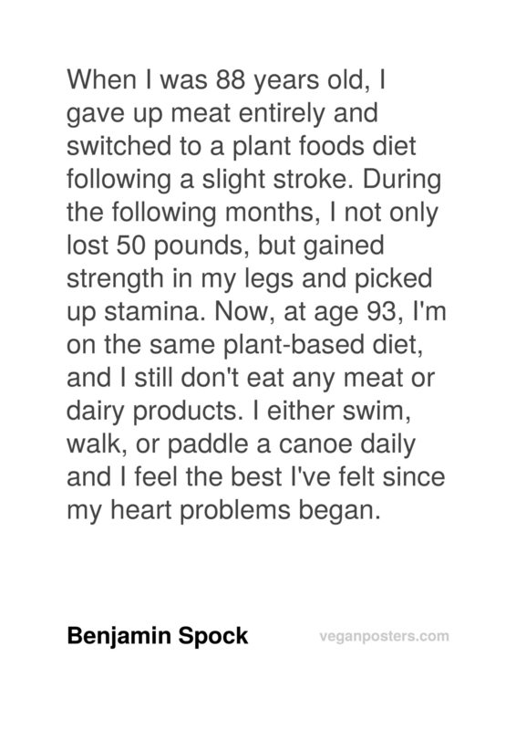 When I was 88 years old, I gave up meat entirely and switched to a plant foods diet following a slight stroke. During the following months, I not only lost 50 pounds, but gained strength in my legs and picked up stamina. Now, at age 93, I'm on the same plant-based diet, and I still don't eat any meat or dairy products. I either swim, walk, or paddle a canoe daily and I feel the best I've felt since my heart problems began.