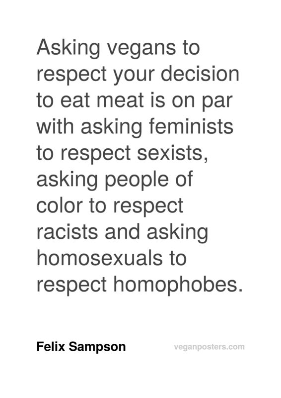 Asking vegans to respect your decision to eat meat is on par with asking feminists to respect sexists, asking people of color to respect racists and asking homosexuals to respect homophobes.