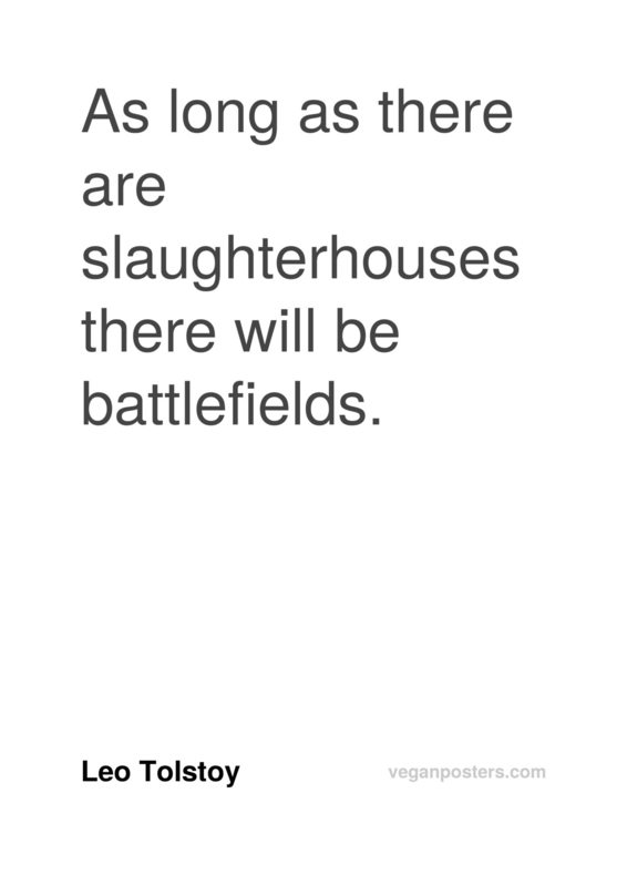 As long as there are slaughterhouses there will be battlefields.