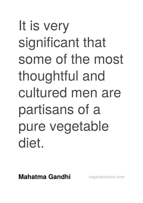 It is very significant that some of the most thoughtful and cultured men are partisans of a pure vegetable diet.