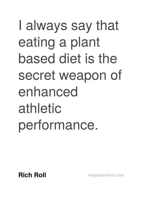 I always say that eating a plant based diet is the secret weapon of enhanced athletic performance.