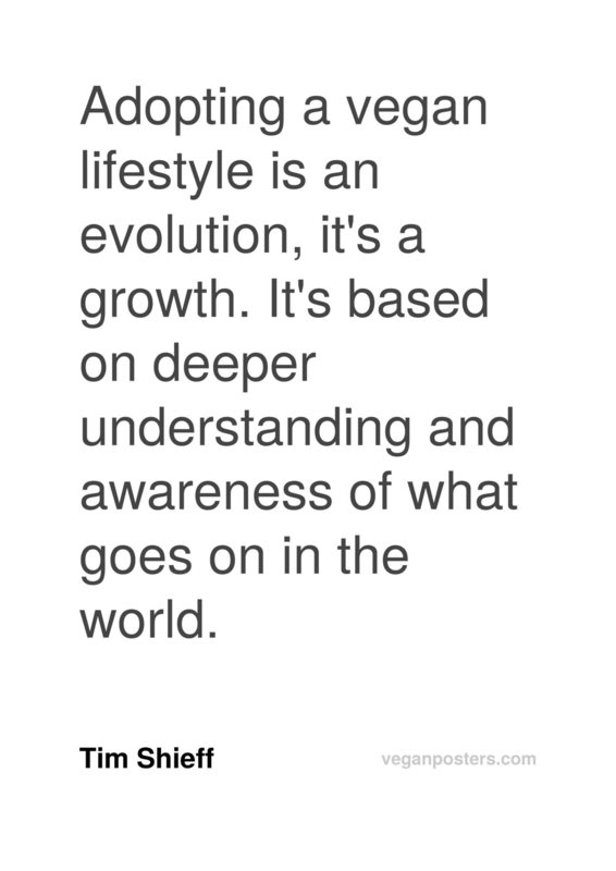Adopting a vegan lifestyle is an evolution, it's a growth. It's based on deeper understanding and awareness of what goes on in the world.