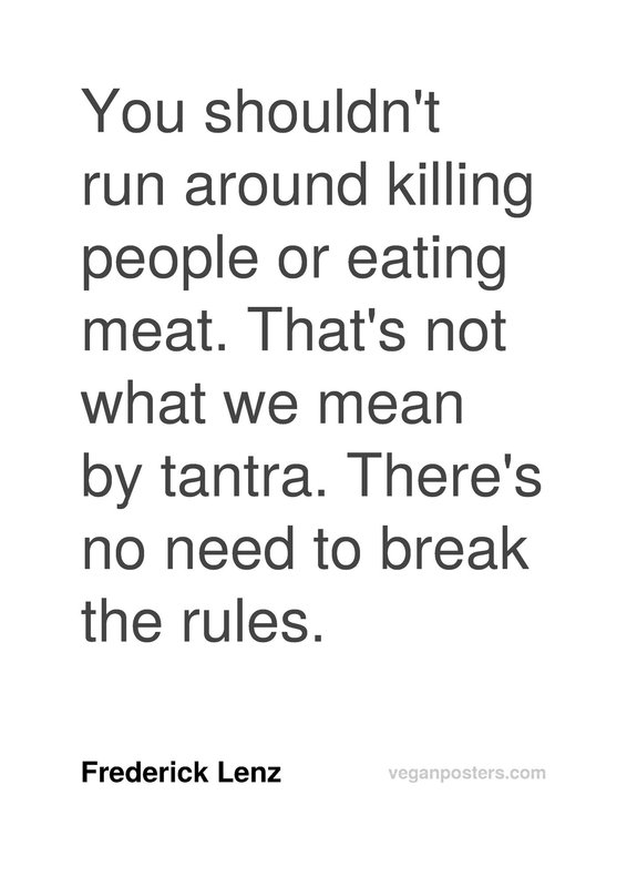 You shouldn't run around killing people or eating meat. That's not what we mean by tantra. There's no need to break the rules.