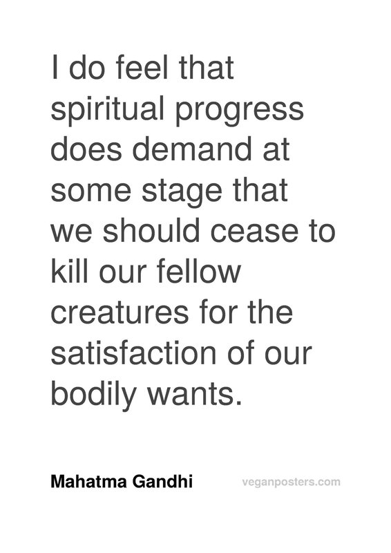 I do feel that spiritual progress does demand at some stage that we should cease to kill our fellow creatures for the satisfaction of our bodily wants.