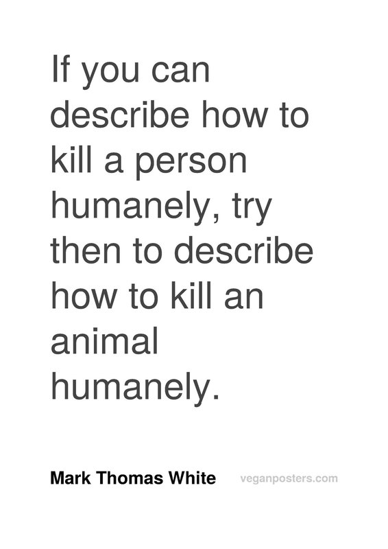 If you can describe how to kill a person humanely, try then to describe how to kill an animal humanely.