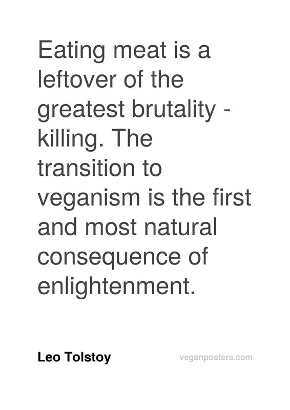Eating meat is a leftover of the greatest brutality - killing. The transition to veganism is the first and most natural consequence of enlightenment.