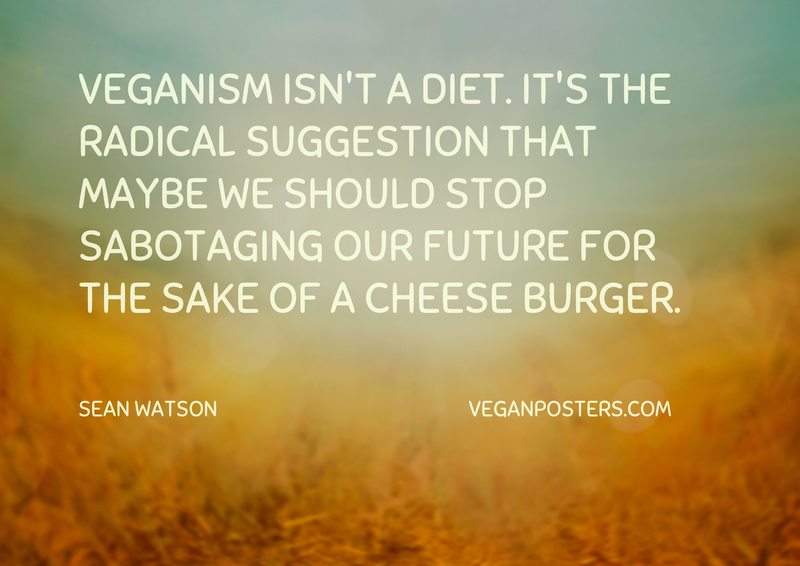 Veganism isn't a diet. It's the radical suggestion that maybe we should stop sabotaging our future for the sake of a cheese burger.