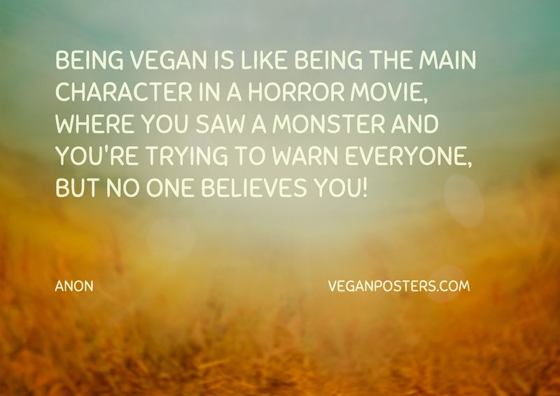 Being vegan is like being the main character in a horror movie, where you saw a monster and you're trying to warn everyone, but no one believes you!