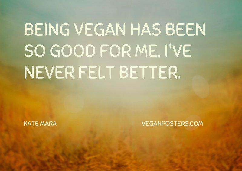 Being vegan has been so good for me. I've never felt better.