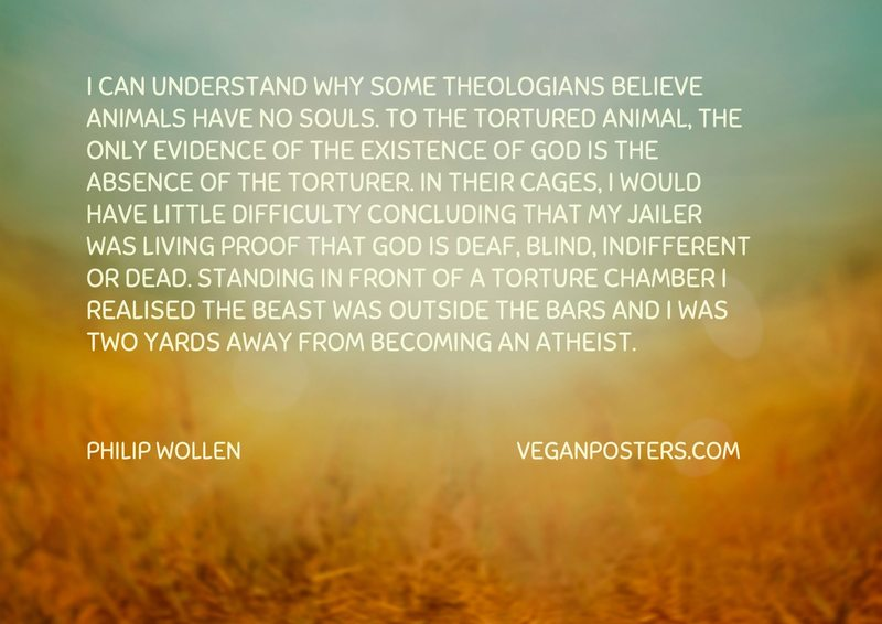 I can understand why some theologians believe animals have no souls. To the tortured animal, the only evidence of the existence of God is the absence of the torturer. In their cages, I would have little difficulty concluding that my jailer was living proof that God is deaf, blind, indifferent or dead. Standing in front of a torture chamber I realised the beast was outside the bars and I was two yards away from becoming an atheist.
