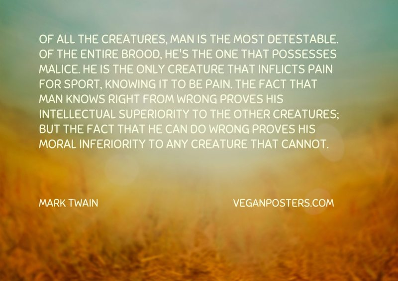Of all the creatures, man is the most detestable. Of the entire brood, he's the one that possesses malice. He is the only creature that inflicts pain for sport, knowing it to be pain. The fact that man knows right from wrong proves his intellectual superiority to the other creatures; but the fact that he can do wrong proves his moral inferiority to any creature that cannot.