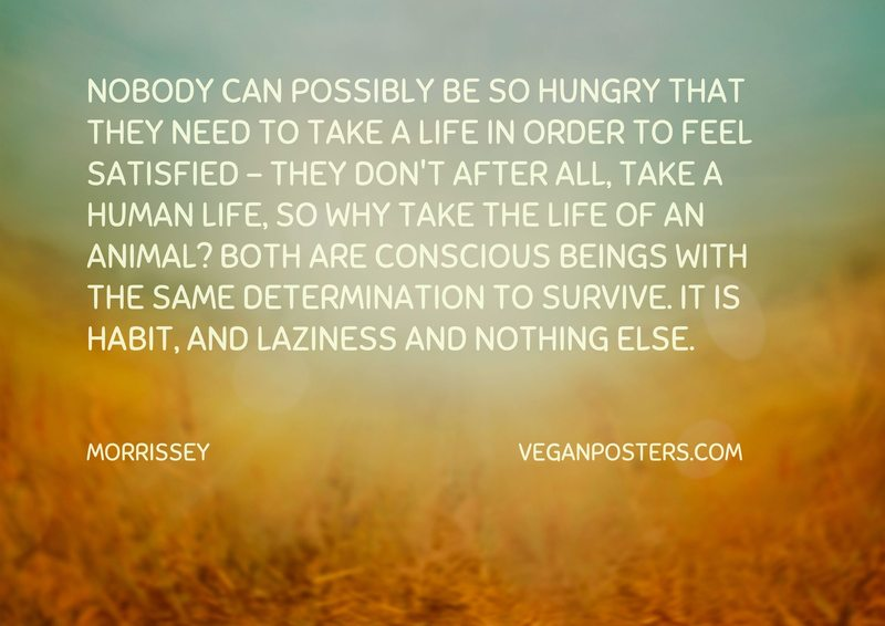 Nobody can possibly be so hungry that they need to take a life in order to feel satisfied - they don't after all, take a human life, so why take the life of an animal? Both are conscious beings with the same determination to survive. It is habit, and laziness and nothing else.