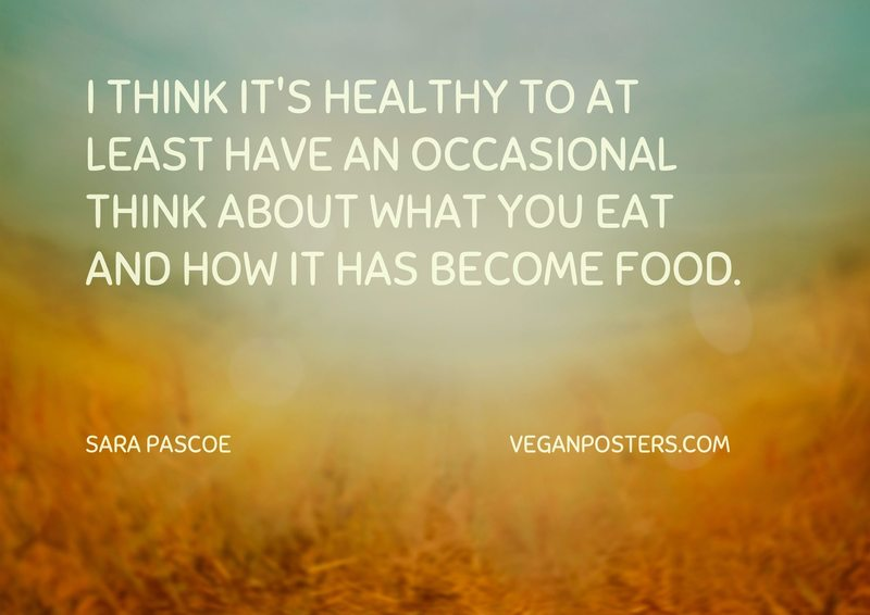 I think it's healthy to at least have an occasional think about what you eat and how it has become food.