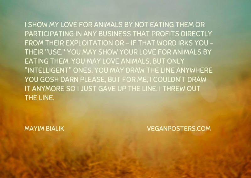 """I show my love for animals by not eating them or participating in any business that profits directly from their exploitation or - if that word irks you - their """"use."""" You may show your love for animals by eating them. You may love animals, but only """"intelligent"""" ones. You may draw the line anywhere you gosh darn please, but for me, I couldn't draw it anymore so I just gave up the line. I threw out the line."""
