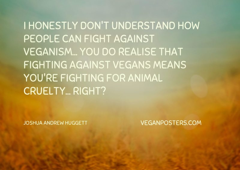 I honestly don't understand how people can fight against veganism... you do realise that fighting against vegans means you're fighting FOR animal cruelty... right?