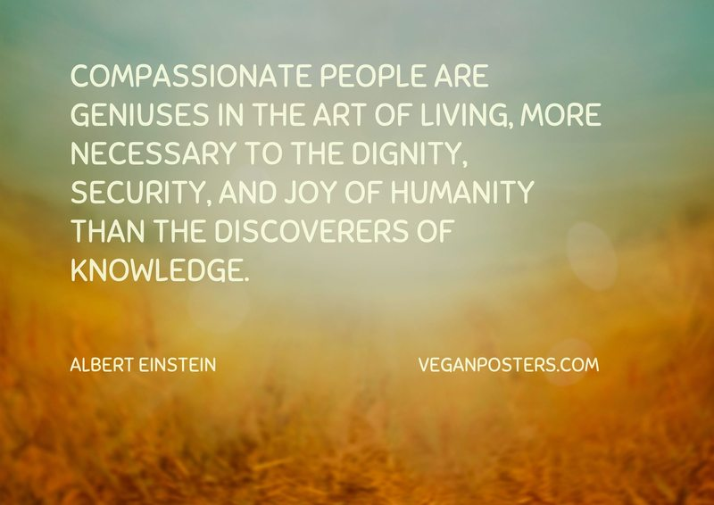 Compassionate people are geniuses in the art of living, more necessary to the dignity, security, and joy of humanity than the discoverers of knowledge.