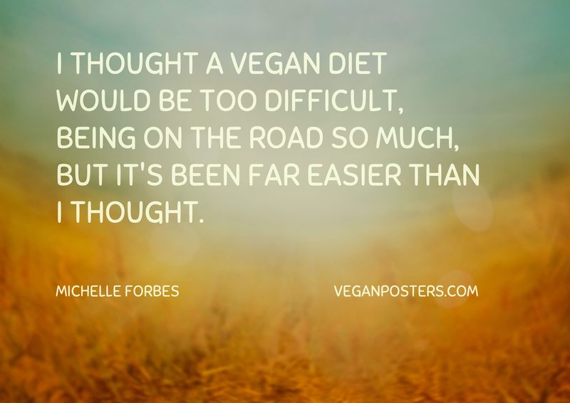 I thought a vegan diet would be too difficult, being on the road so much, but it's been far easier than I thought.