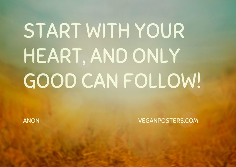 Start with your heart, and only good can follow!