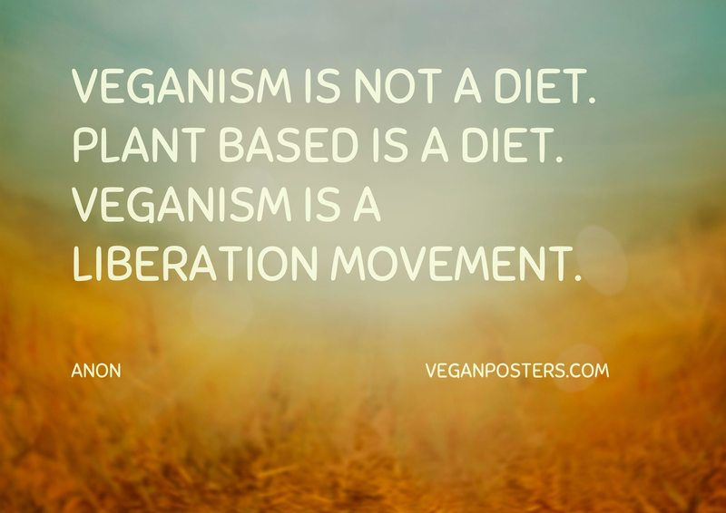 Veganism is not a diet. Plant based is a diet. Veganism is a liberation movement.