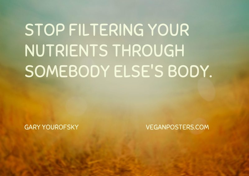 Stop filtering your nutrients through somebody else's body.