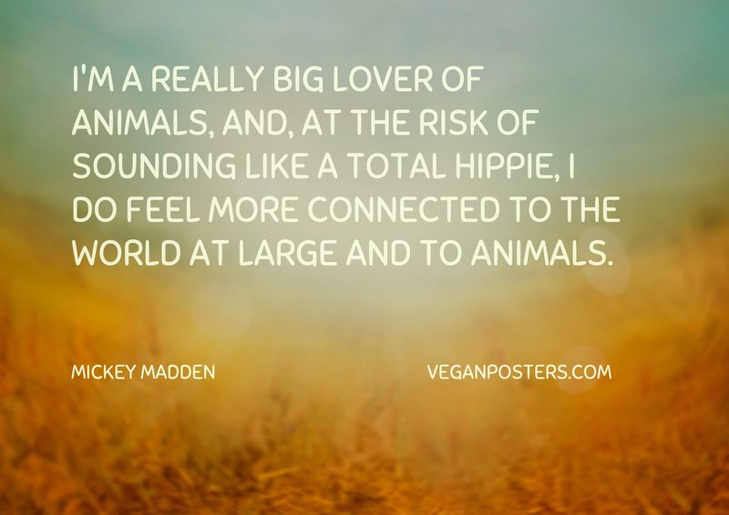 I'm a really big lover of animals, and, at the risk of sounding like a total hippie, I do feel more connected to the world at large and to animals.
