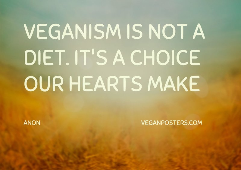 Veganism is not a diet. It's a choice our hearts make