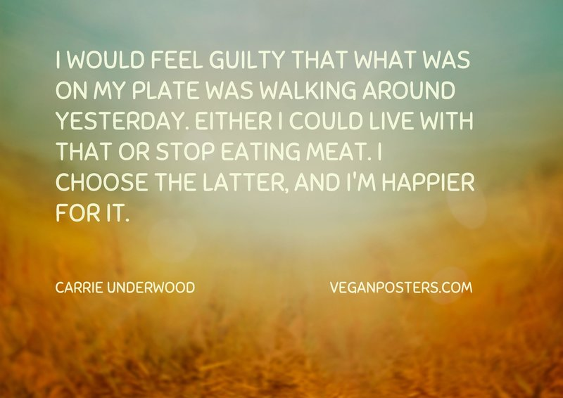 I would feel guilty that what was on my plate was walking around yesterday. Either I could live with that or stop eating meat. I choose the latter, and I'm happier for it.