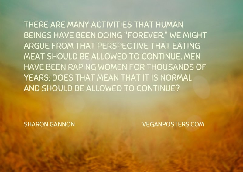 "There are many activities that human beings have been doing ""forever."" We might argue from that perspective that eating meat should be allowed to continue. Men have been raping women for thousands of years; does that mean that it is normal and should be allowed to continue?"