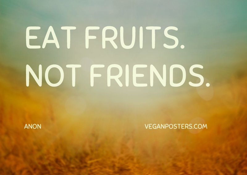 Eat fruits. Not friends.
