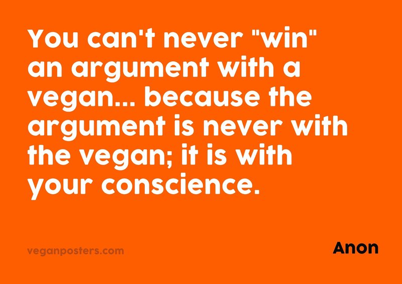 "You can't never ""win"" an argument with a vegan... because the argument is never with the vegan; it is with your conscience."
