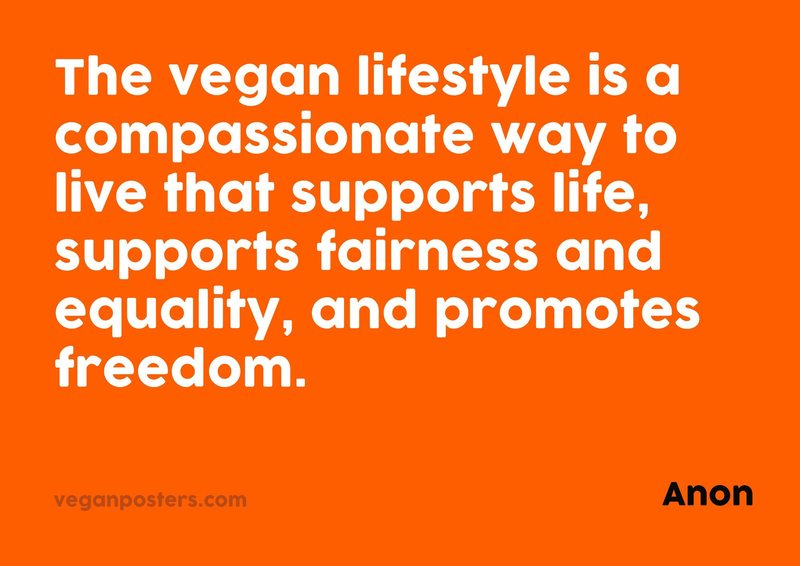 The vegan lifestyle is a compassionate way to live that supports life, supports fairness and equality, and promotes freedom.