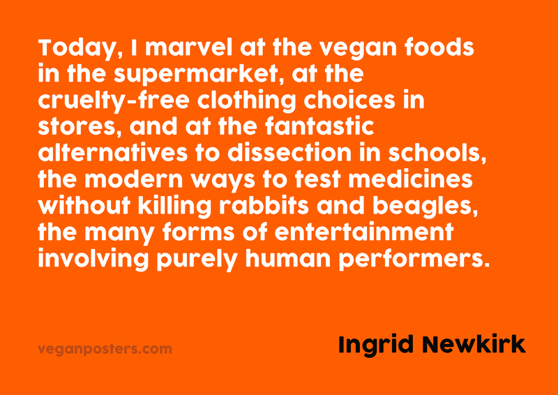 Today, I marvel at the vegan foods in the supermarket, at the cruelty-free clothing choices in stores, and at the fantastic alternatives to dissection in schools, the modern ways to test medicines without killing rabbits and beagles, the many forms of entertainment involving purely human performers.